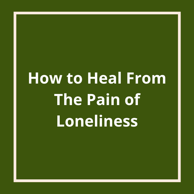 How to Heal From the Pain of Loneliness