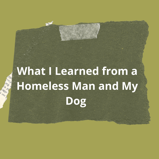 What I Learned from a Homeless Man and My Dog – Inspirational Blog Post
